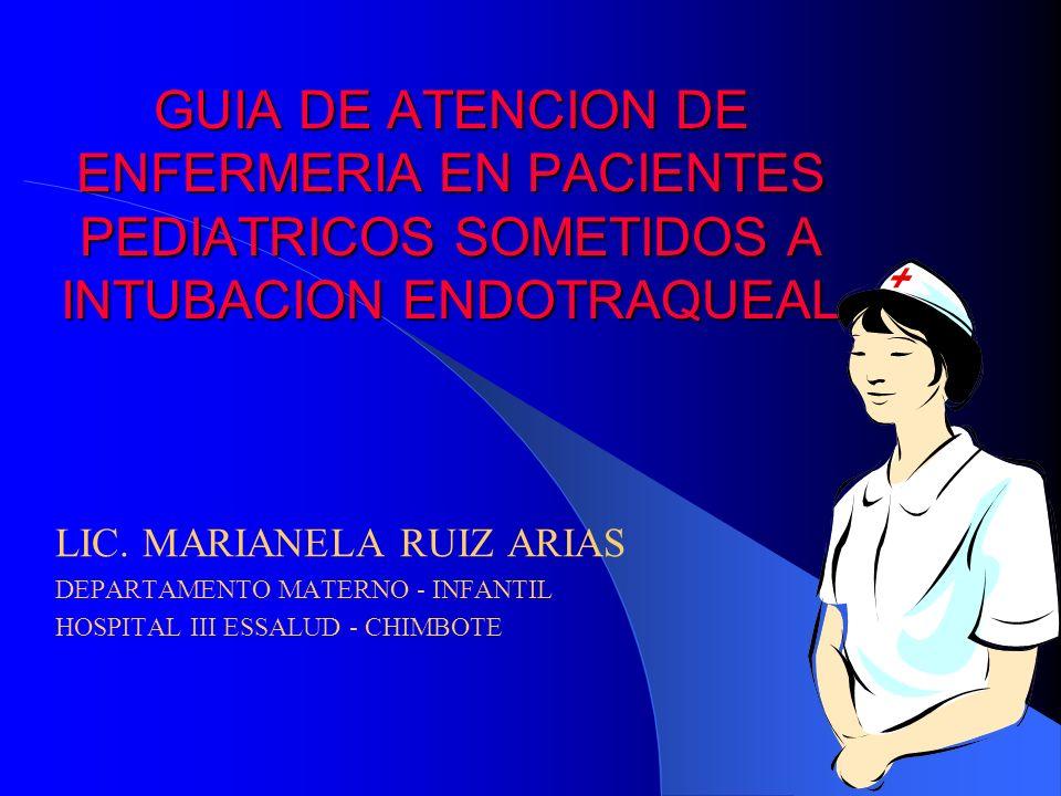 GUIA DE ATENCION DE ENFERMERIA EN PACIENTES PEDIATRICOS SOMETIDOS A INTUBACION ENDOTRAQUEAL LIC. MARIANELA RUIZ ARIAS DEPARTAMENTO MATERNO - INFANTIL