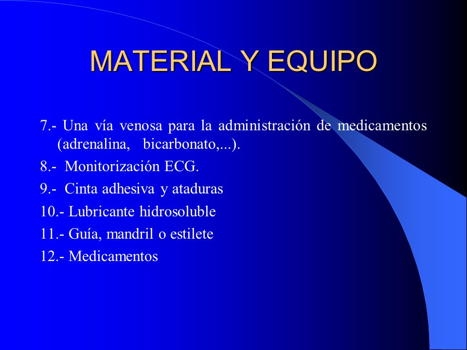 MATERIAL Y EQUIPO 7.- Una vía venosa para la administración de medicamentos (adrenalina, bicarbonato,...). 8.- Monitorización ECG. 9.- Cinta adhesiva