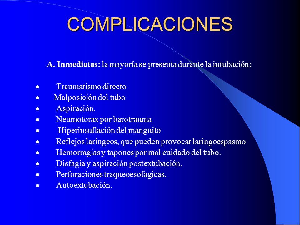 COMPLICACIONES A. Inmediatas: la mayoría se presenta durante la intubación: Traumatismo directo Malposición del tubo Aspiración. Neumotorax por barotr
