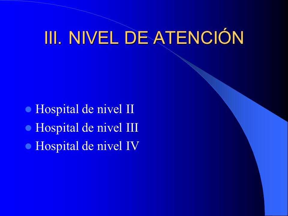 III. NIVEL DE ATENCIÓN Hospital de nivel II Hospital de nivel III Hospital de nivel IV