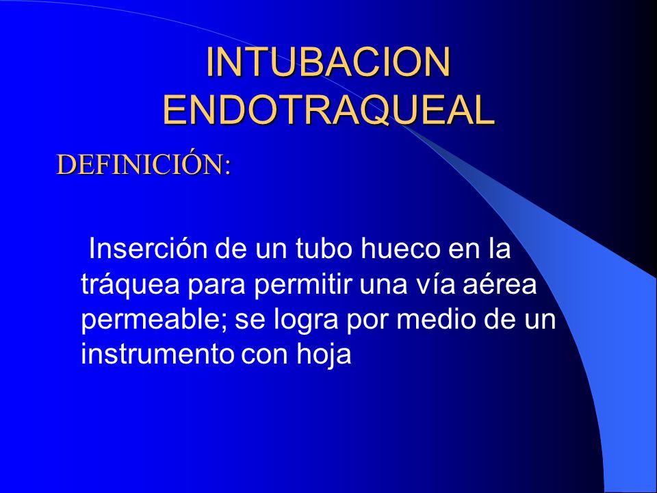 INTUBACION ENDOTRAQUEAL DEFINICIÓN: Inserción de un tubo hueco en la tráquea para permitir una vía aérea permeable; se logra por medio de un instrumen