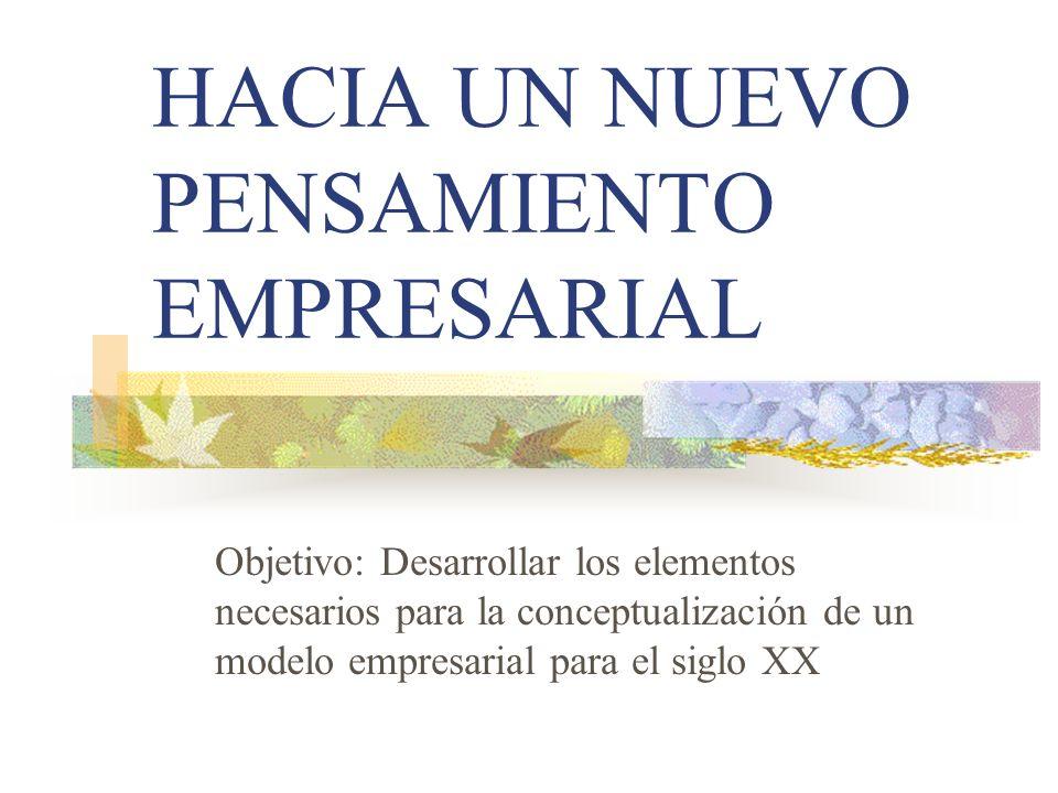 HACIA UN NUEVO PENSAMIENTO EMPRESARIAL Objetivo: Desarrollar los elementos necesarios para la conceptualización de un modelo empresarial para el siglo