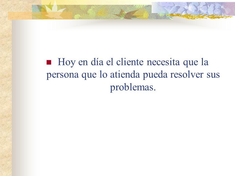 Hoy en día el cliente necesita que la persona que lo atienda pueda resolver sus problemas.