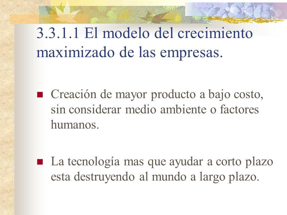 3.3.1.1 El modelo del crecimiento maximizado de las empresas. Creación de mayor producto a bajo costo, sin considerar medio ambiente o factores humano