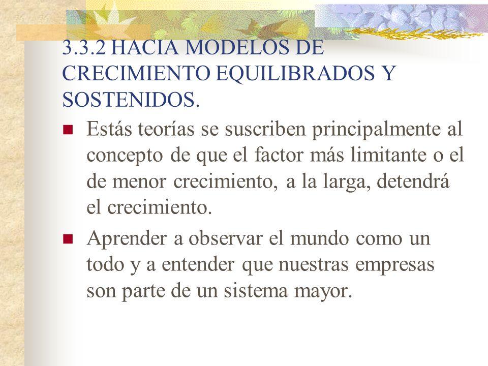 3.3.2 HACIA MODELOS DE CRECIMIENTO EQUILIBRADOS Y SOSTENIDOS. Estás teorías se suscriben principalmente al concepto de que el factor más limitante o e