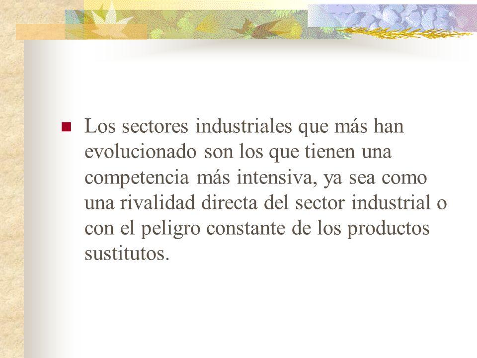 Los sectores industriales que más han evolucionado son los que tienen una competencia más intensiva, ya sea como una rivalidad directa del sector industrial o con el peligro constante de los productos sustitutos.