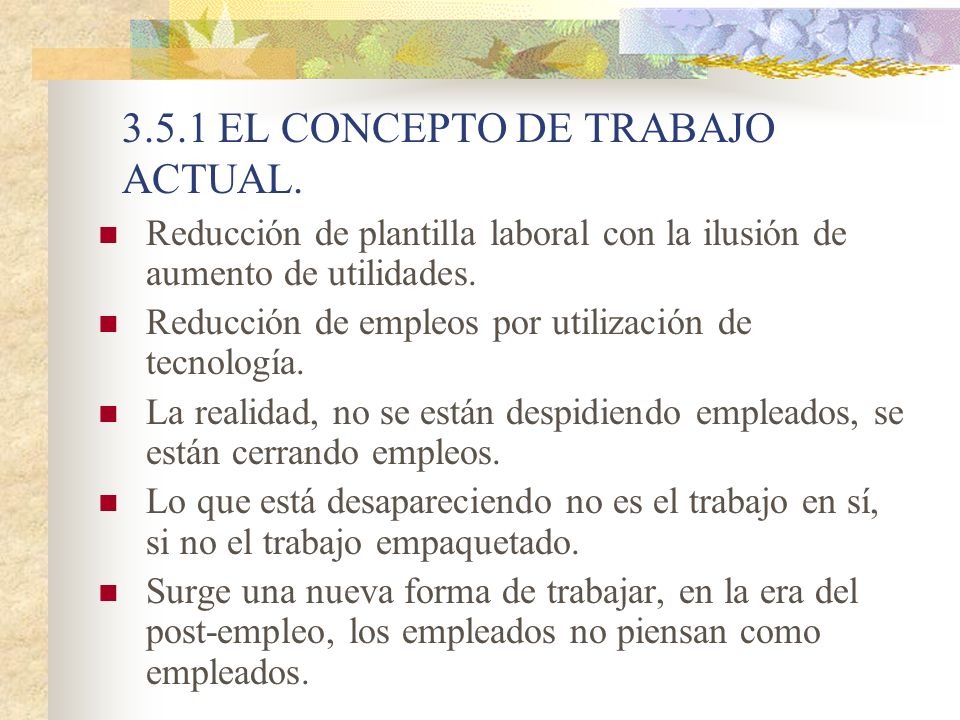 3.5.1 EL CONCEPTO DE TRABAJO ACTUAL. Reducción de plantilla laboral con la ilusión de aumento de utilidades. Reducción de empleos por utilización de t