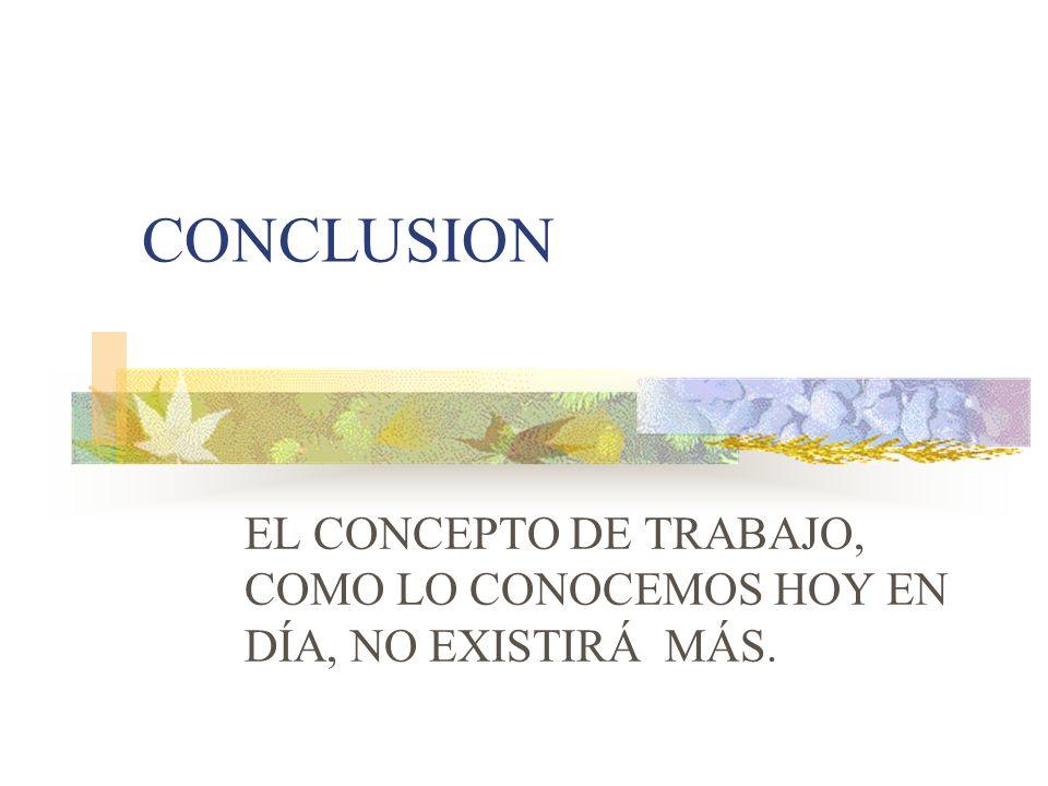 CONCLUSION EL CONCEPTO DE TRABAJO, COMO LO CONOCEMOS HOY EN DÍA, NO EXISTIRÁ MÁS.