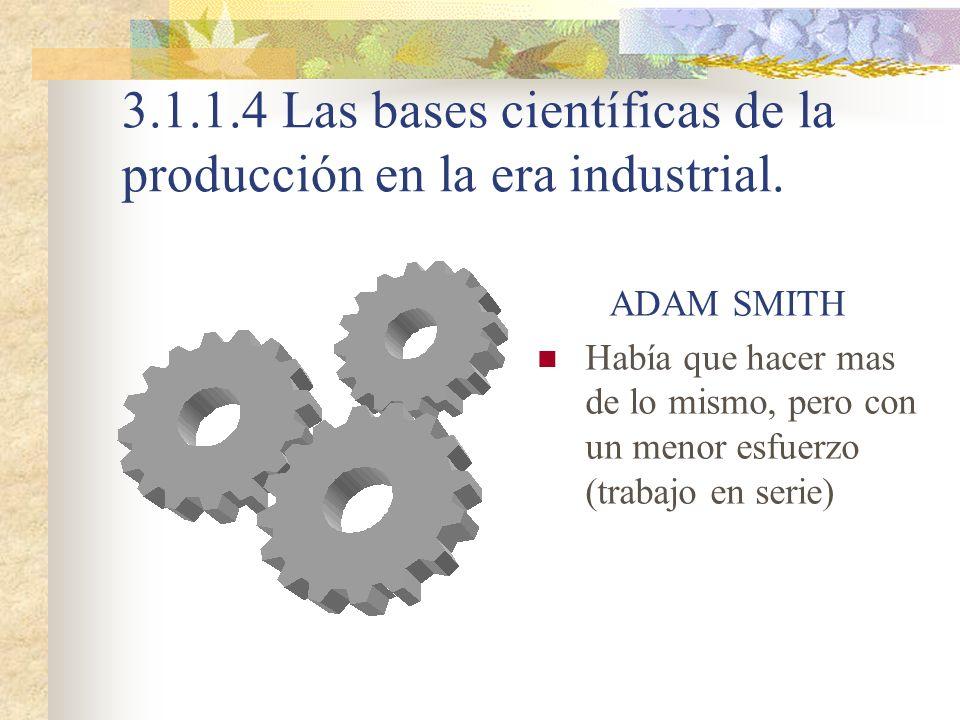 3.1.1.4 Las bases científicas de la producción en la era industrial. ADAM SMITH Había que hacer mas de lo mismo, pero con un menor esfuerzo (trabajo e