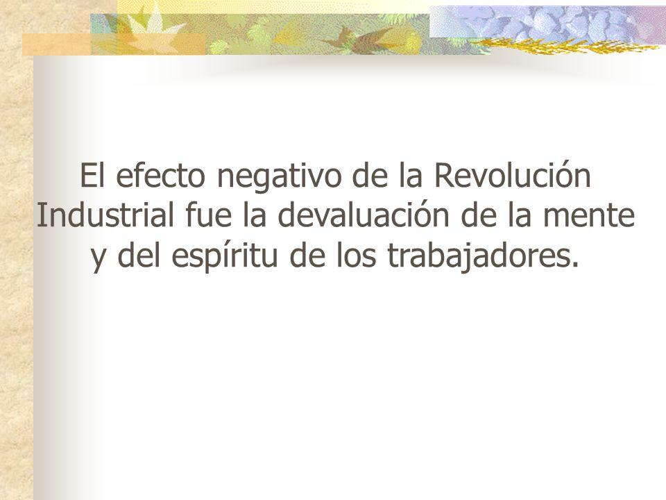 El efecto negativo de la Revolución Industrial fue la devaluación de la mente y del espíritu de los trabajadores.