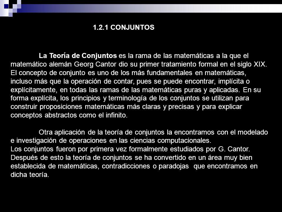 1.2.1 CONJUNTOS La Teoría de Conjuntos es la rama de las matemáticas a la que el matemático alemán Georg Cantor dio su primer tratamiento formal en el