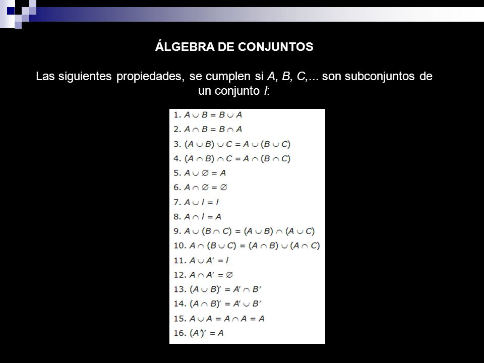 ÁLGEBRA DE CONJUNTOS Las siguientes propiedades, se cumplen si A, B, C,... son subconjuntos de un conjunto l: