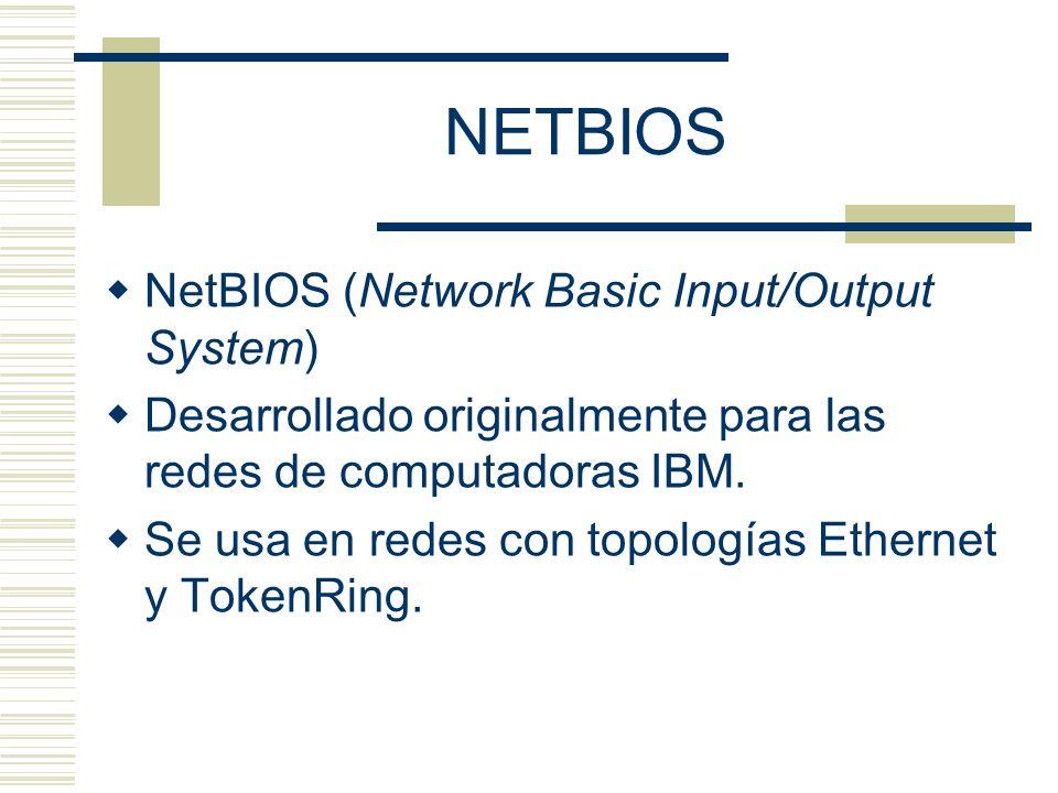 NETBIOS NetBIOS (Network Basic Input/Output System) Desarrollado originalmente para las redes de computadoras IBM. Se usa en redes con topologías Ethe