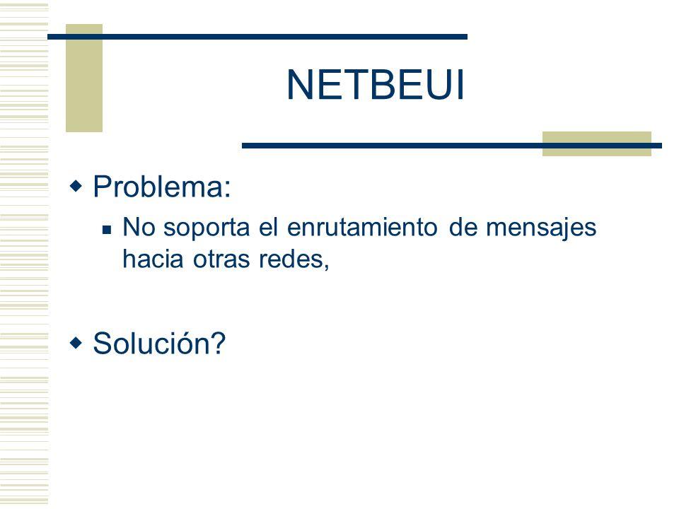 NETBEUI Problema: No soporta el enrutamiento de mensajes hacia otras redes, Solución?