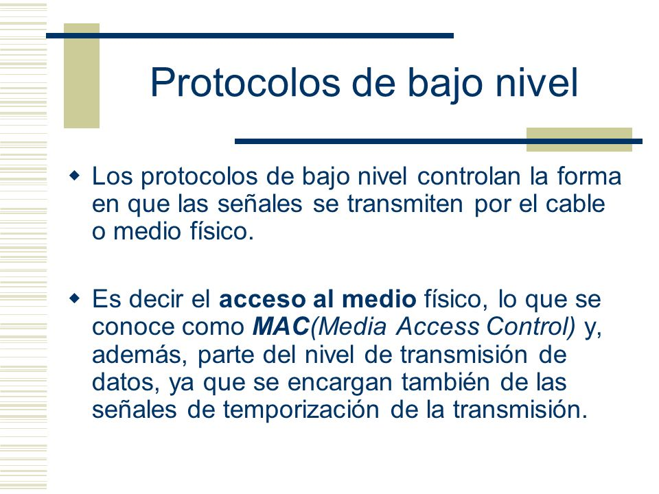 Protocolos de bajo nivel Los protocolos de bajo nivel controlan la forma en que las señales se transmiten por el cable o medio físico. Es decir el acc