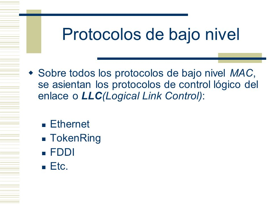 Protocolos de bajo nivel Sobre todos los protocolos de bajo nivel MAC, se asientan los protocolos de control lógico del enlace o LLC(Logical Link Cont