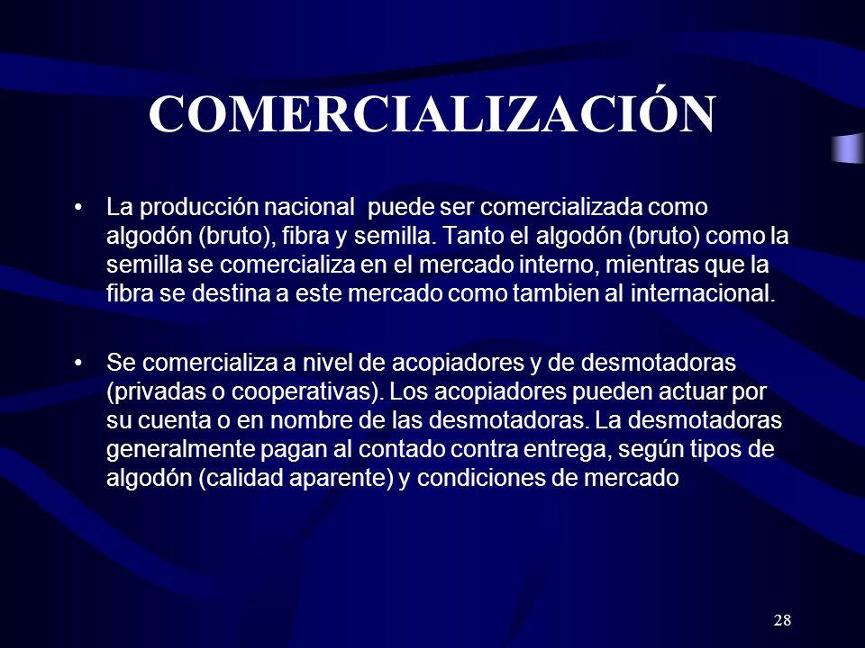 28 COMERCIALIZACIÓN La producción nacional puede ser comercializada como algodón (bruto), fibra y semilla. Tanto el algodón (bruto) como la semilla se