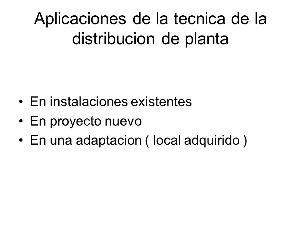 Aplicaciones de la tecnica de la distribucion de planta En instalaciones existentes En proyecto nuevo En una adaptacion ( local adquirido )
