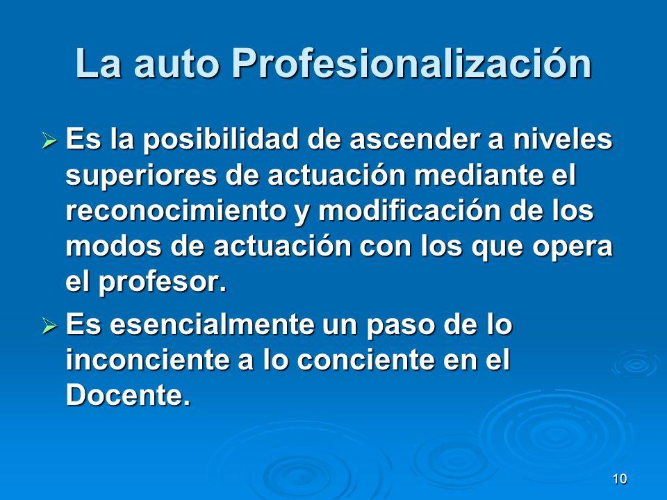 10 La auto Profesionalización Es la posibilidad de ascender a niveles superiores de actuación mediante el reconocimiento y modificación de los modos d