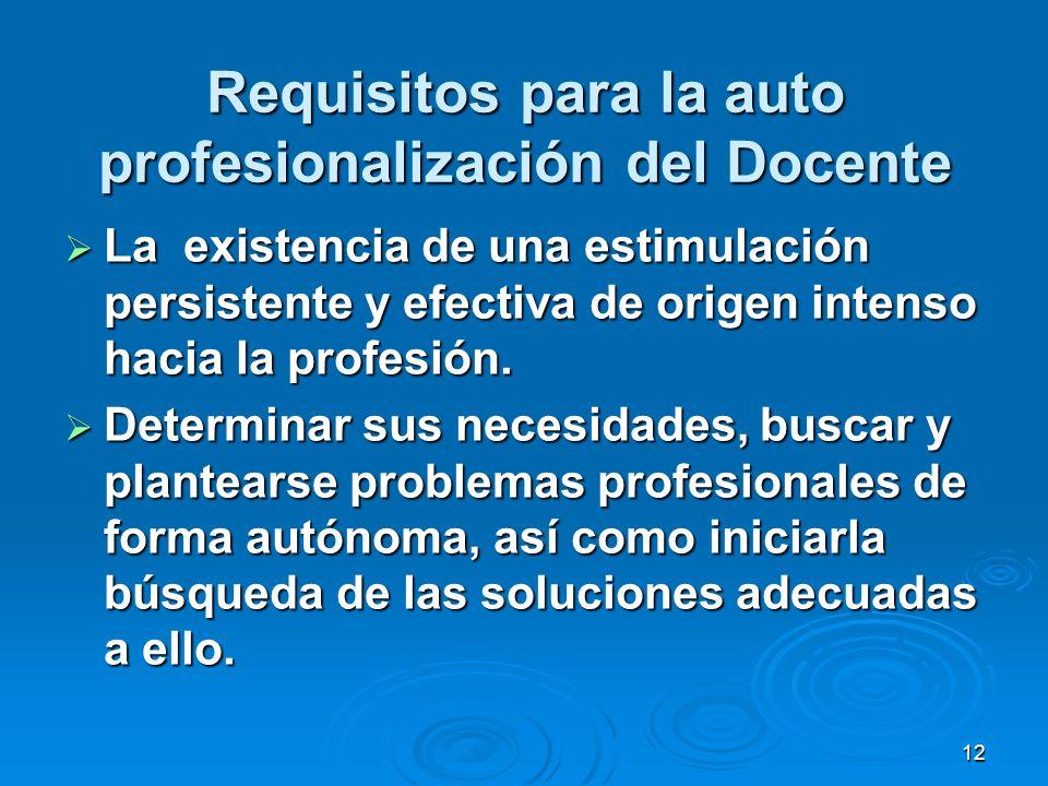 12 Requisitos para la auto profesionalización del Docente La existencia de una estimulación persistente y efectiva de origen intenso hacia la profesió