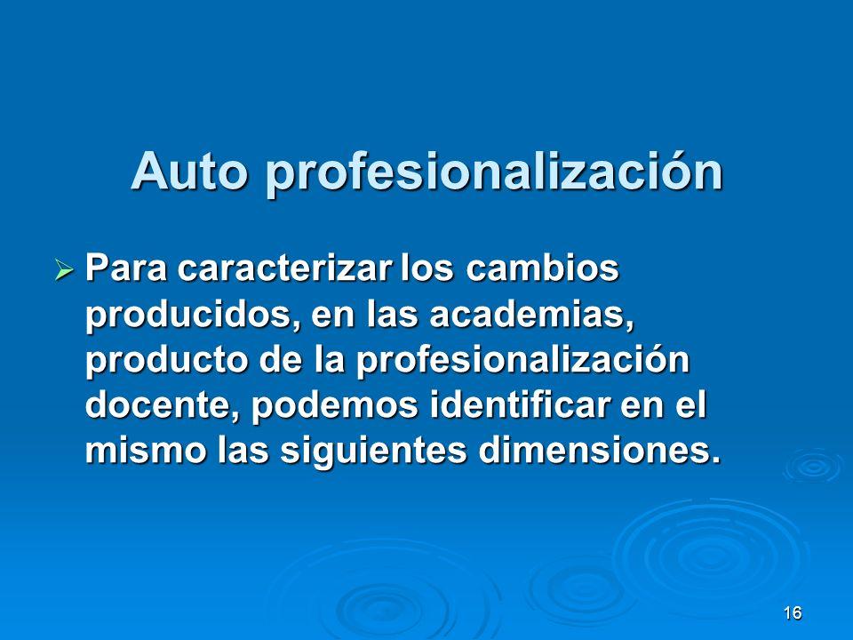 16 Auto profesionalización Para caracterizar los cambios producidos, en las academias, producto de la profesionalización docente, podemos identificar