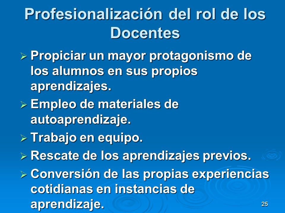 25 Profesionalización del rol de los Docentes Propiciar un mayor protagonismo de los alumnos en sus propios aprendizajes. Propiciar un mayor protagoni