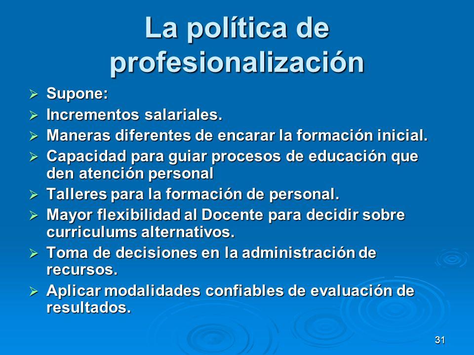 31 La política de profesionalización Supone: Supone: Incrementos salariales. Incrementos salariales. Maneras diferentes de encarar la formación inicia
