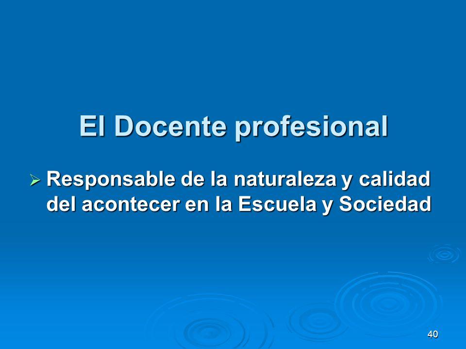 40 El Docente profesional Responsable de la naturaleza y calidad del acontecer en la Escuela y Sociedad Responsable de la naturaleza y calidad del aco