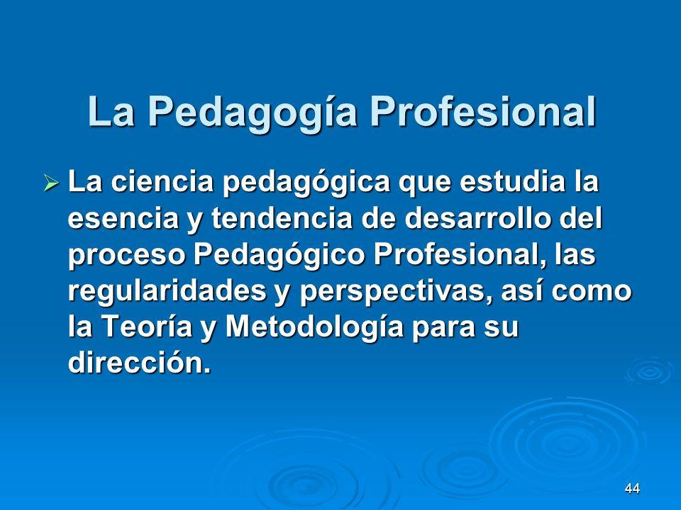 44 La Pedagogía Profesional La ciencia pedagógica que estudia la esencia y tendencia de desarrollo del proceso Pedagógico Profesional, las regularidad