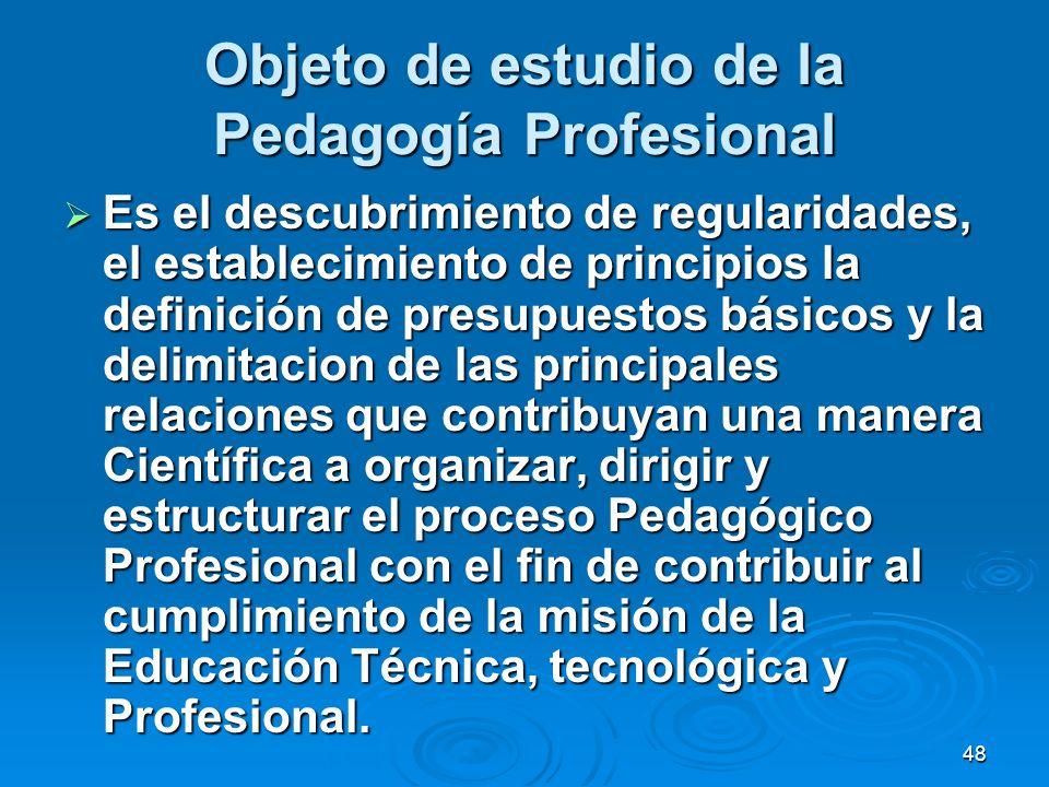 48 Objeto de estudio de la Pedagogía Profesional Es el descubrimiento de regularidades, el establecimiento de principios la definición de presupuestos