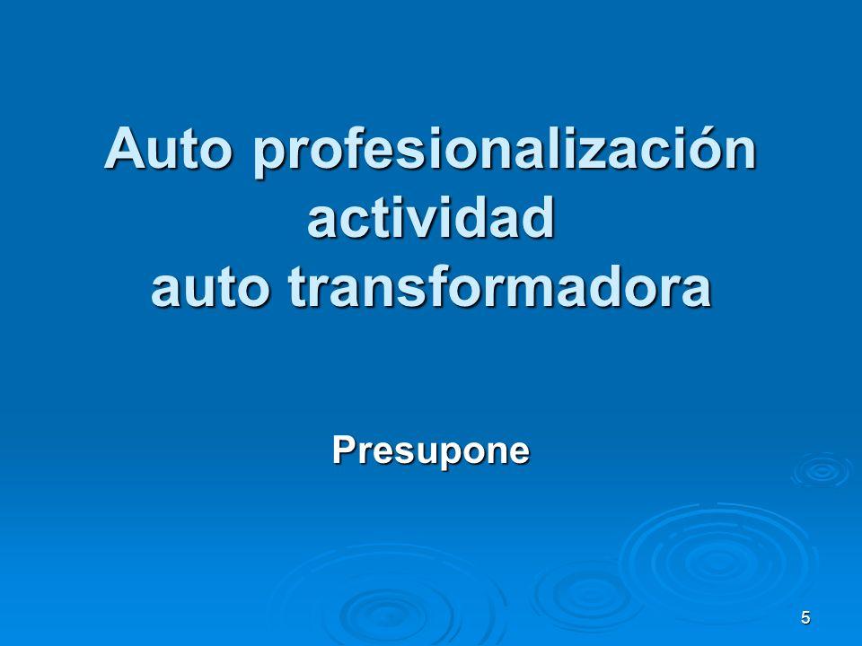 5 Auto profesionalización actividad auto transformadora Presupone