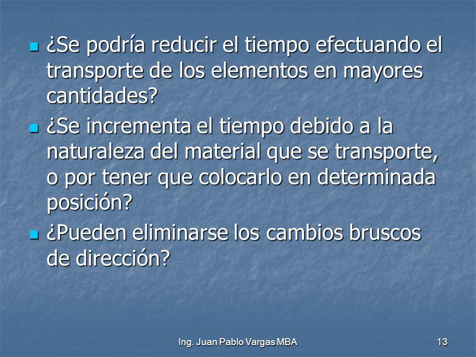 Ing. Juan Pablo Vargas MBA13 ¿Se podría reducir el tiempo efectuando el transporte de los elementos en mayores cantidades? ¿Se podría reducir el tiemp