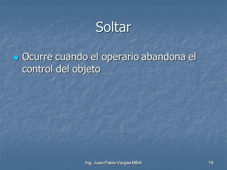 Ing. Juan Pablo Vargas MBA16 Soltar Ocurre cuando el operario abandona el control del objeto Ocurre cuando el operario abandona el control del objeto