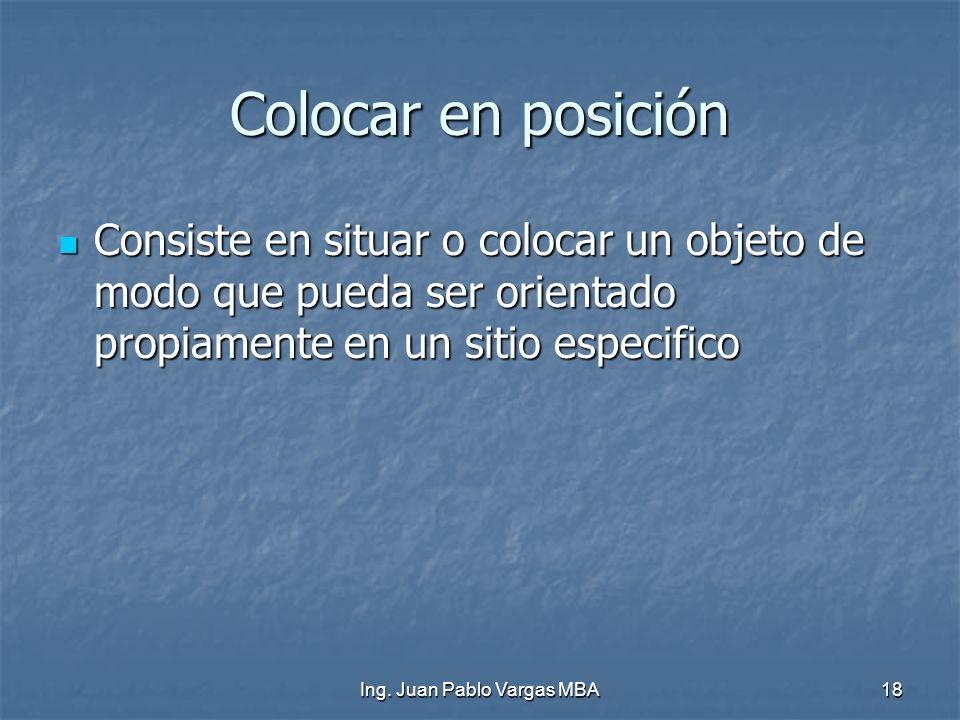 Ing. Juan Pablo Vargas MBA18 Colocar en posición Consiste en situar o colocar un objeto de modo que pueda ser orientado propiamente en un sitio especi