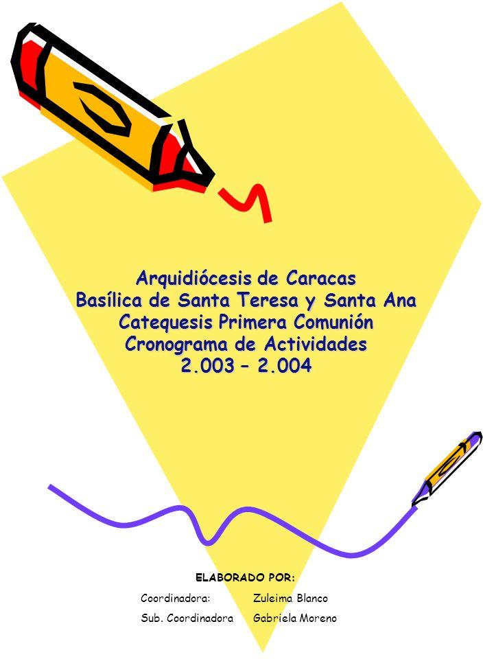 Arquidiócesis de Caracas Basílica de Santa Teresa y Santa Ana Catequesis Primera Comunión Cronograma de Actividades 2.003 – 2.004 ELABORADO POR: Coord