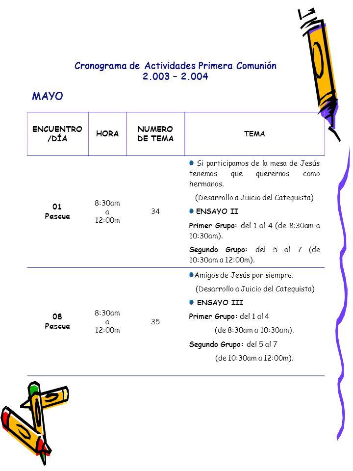 Cronograma de Actividades Primera Comunión 2.003 – 2.004 MAYO ENCUENTRO /DÍA HORA NUMERO DE TEMA TEMA 01 Pascua 8:30am a 12:00m 34 Si participamos de