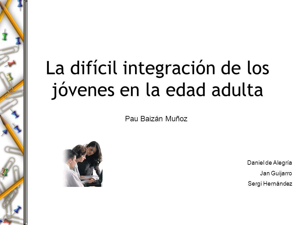 La difícil integración de los jóvenes en la edad adulta Pau Baizán Muñoz Daniel de Alegría Jan Guijarro Sergi Hernández