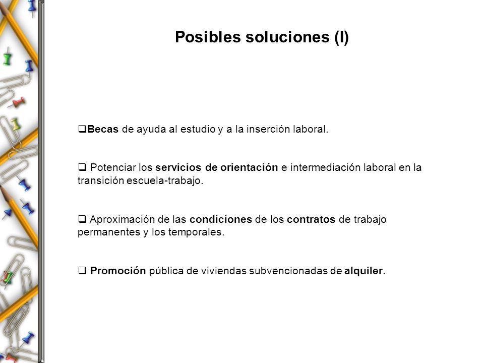 Posibles soluciones (I) Becas de ayuda al estudio y a la inserción laboral. Potenciar los servicios de orientación e intermediación laboral en la tran