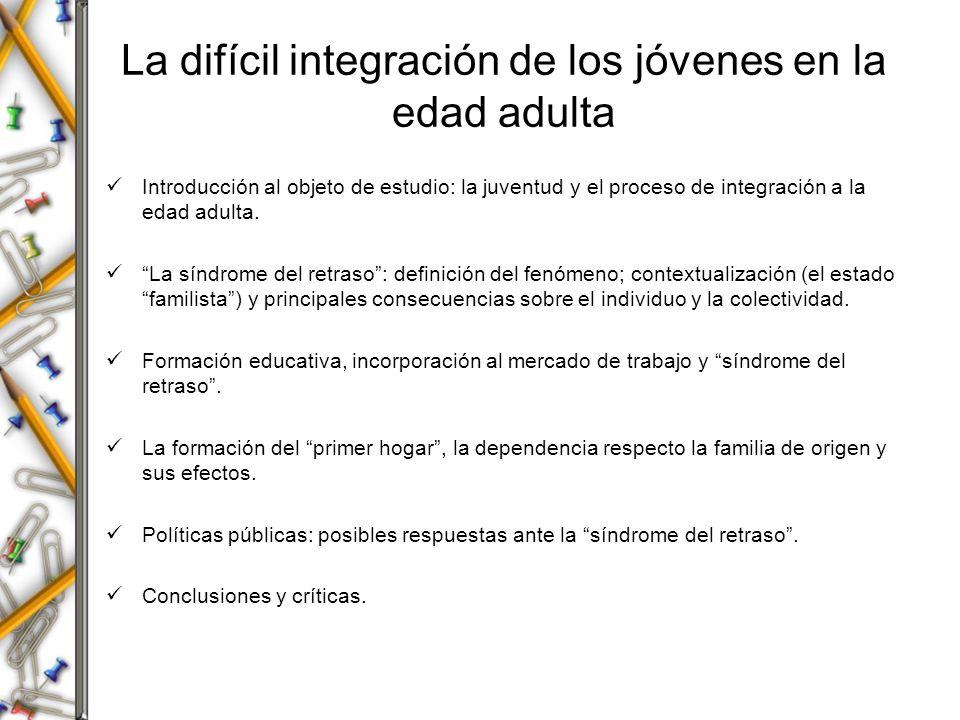 La difícil integración de los jóvenes en la edad adulta Introducción al objeto de estudio: la juventud y el proceso de integración a la edad adulta. L