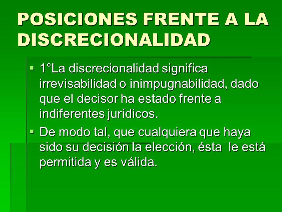 POSICIONES FRENTE A LA DISCRECIONALIDAD 1°La discrecionalidad significa irrevisabilidad o inimpugnabilidad, dado que el decisor ha estado frente a ind