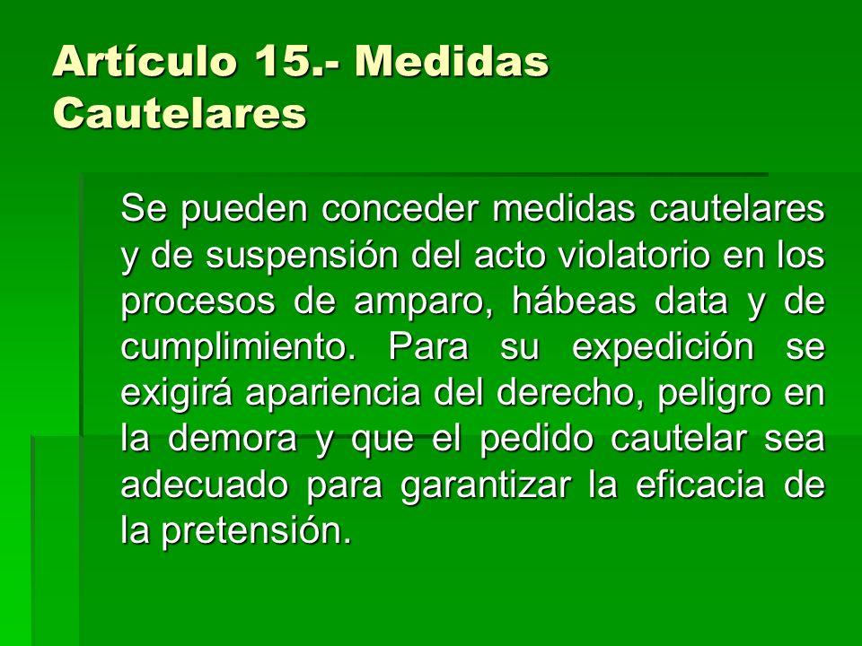 Artículo 15.- Medidas Cautelares Se pueden conceder medidas cautelares y de suspensión del acto violatorio en los procesos de amparo, hábeas data y de
