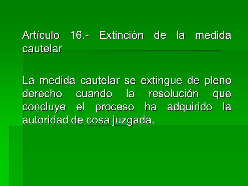 Artículo 16.- Extinción de la medida cautelar Artículo 16.- Extinción de la medida cautelar La medida cautelar se extingue de pleno derecho cuando la