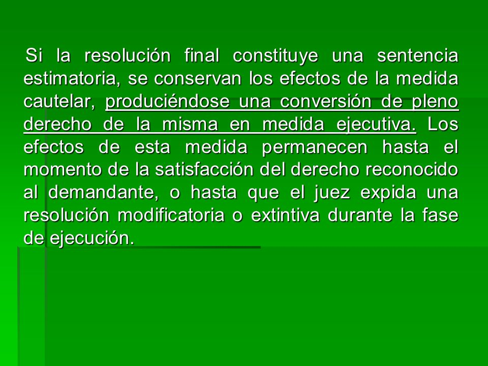 Si la resolución final constituye una sentencia estimatoria, se conservan los efectos de la medida cautelar, produciéndose una conversión de pleno der