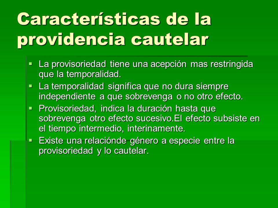 Características de la providencia cautelar La provisoriedad tiene una acepción mas restringida que la temporalidad. La provisoriedad tiene una acepció