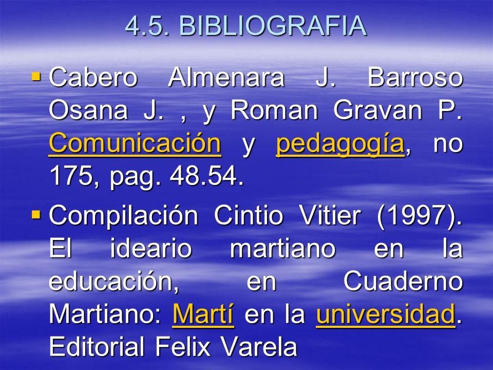 4.5. BIBLIOGRAFIA Cabero Almenara J. Barroso Osana J., y Roman Gravan P. Comunicación y pedagogía, no 175, pag. 48.54. Cabero Almenara J. Barroso Osan