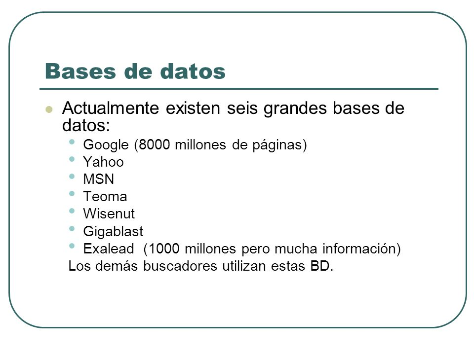 Bases de datos Actualmente existen seis grandes bases de datos: Google (8000 millones de páginas) Yahoo MSN Teoma Wisenut Gigablast Exalead (1000 mill