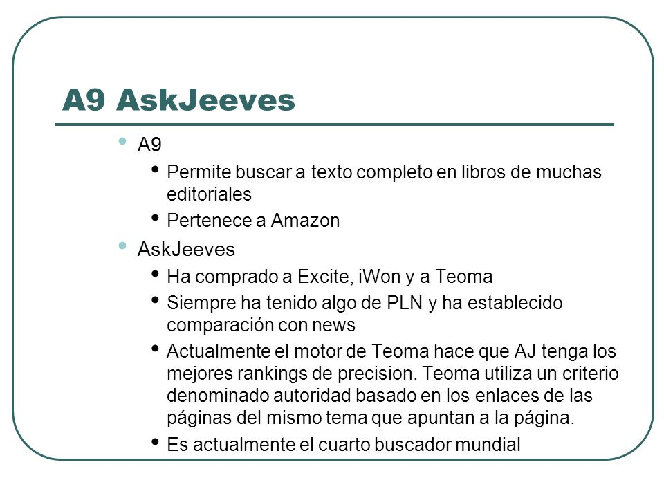 A9 AskJeeves A9 Permite buscar a texto completo en libros de muchas editoriales Pertenece a Amazon AskJeeves Ha comprado a Excite, iWon y a Teoma Siem