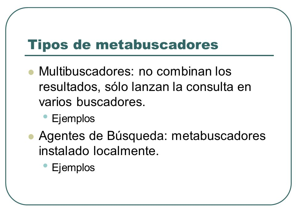 Tipos de metabuscadores Multibuscadores: no combinan los resultados, sólo lanzan la consulta en varios buscadores. Ejemplos Agentes de Búsqueda: metab