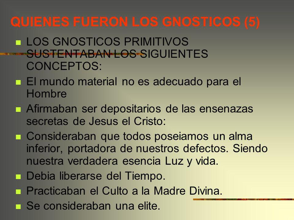QUIENES FUERON LOS GNOSTICOS (5) LOS GNOSTICOS PRIMITIVOS SUSTENTABAN LOS SIGUIENTES CONCEPTOS: El mundo material no es adecuado para el Hombre Afirma