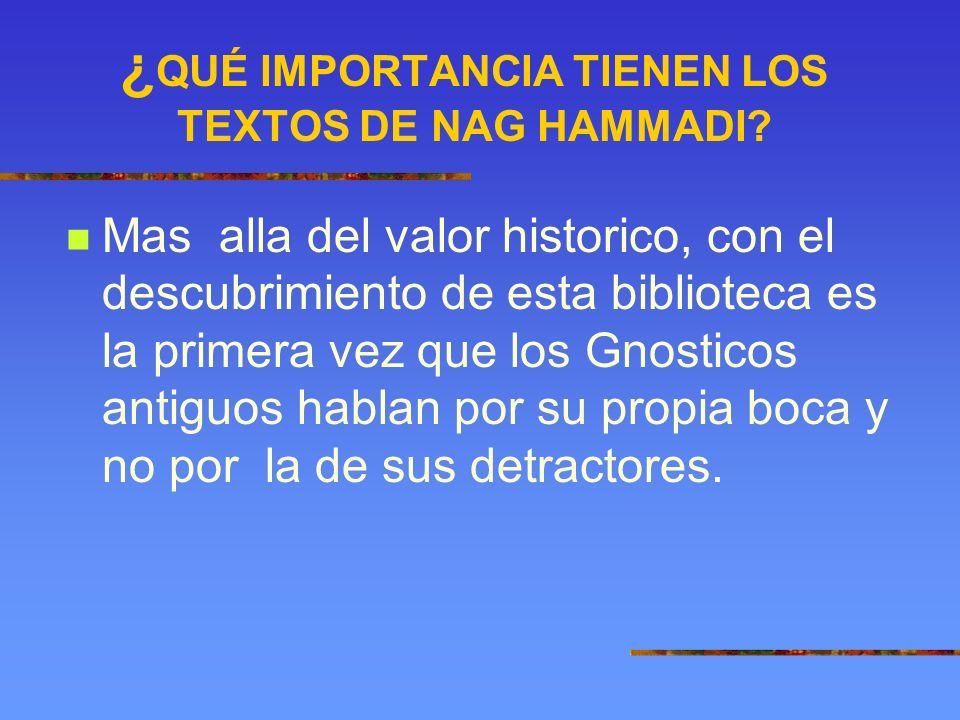 ¿ QUÉ IMPORTANCIA TIENEN LOS TEXTOS DE NAG HAMMADI? Mas alla del valor historico, con el descubrimiento de esta biblioteca es la primera vez que los G